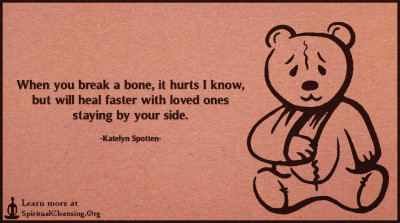 When you break a bone, it hurts I know, but will heal faster with loved ones