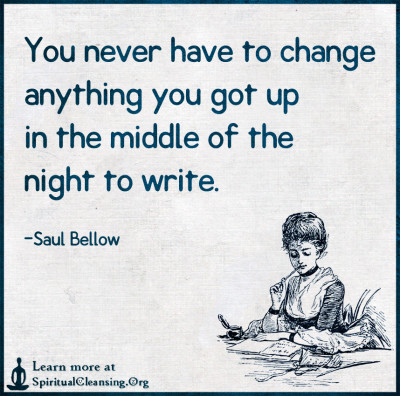 You never have to change anything you got up in the middle of the night to write.