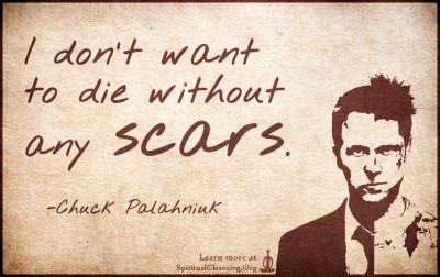 I don't want to die without any scars.