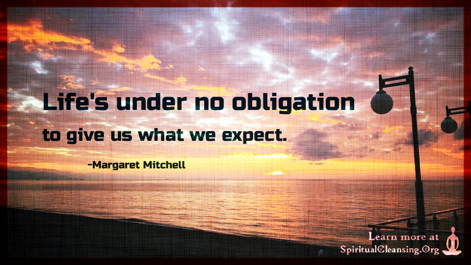 Life's under no obligation to give us what we expect.