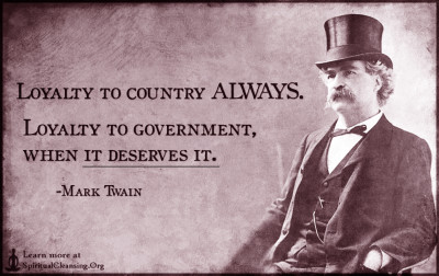 Loyalty to country ALWAYS. Loyalty to government, when it deserves it.