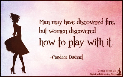 Man may have discovered fire, but women discovered how to play with it.