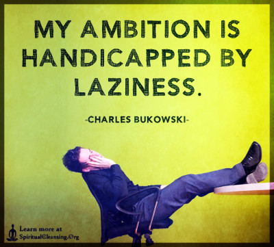 My ambition is handicapped by laziness.
