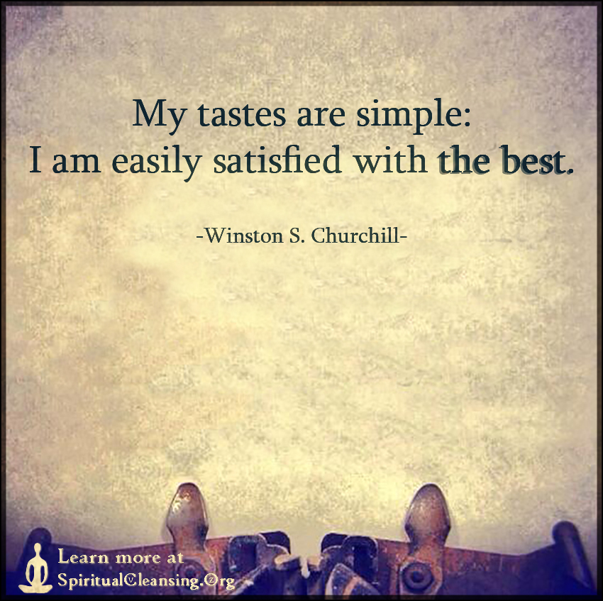 My tastes are simple - I am easily satisfied with the best.
