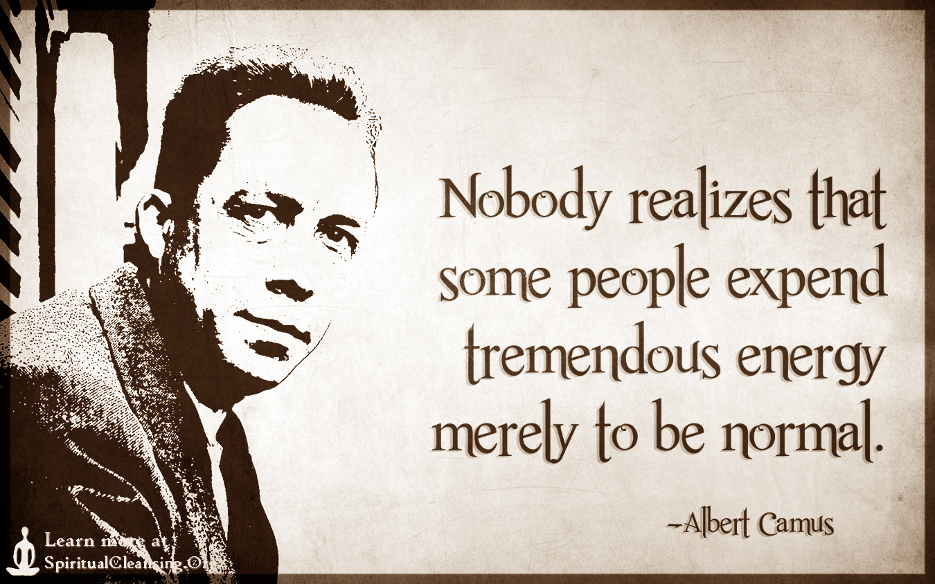 Nobody realizes that some people expend tremendous energy merely to be normal.