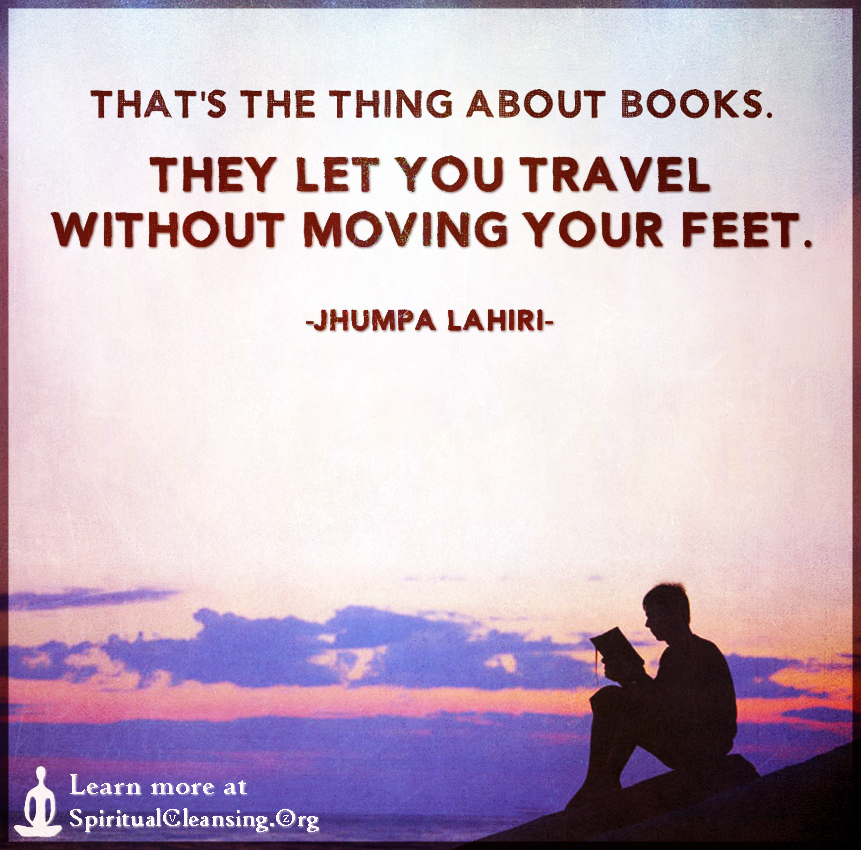 That's the thing about books. They let you travel without moving your feet.
