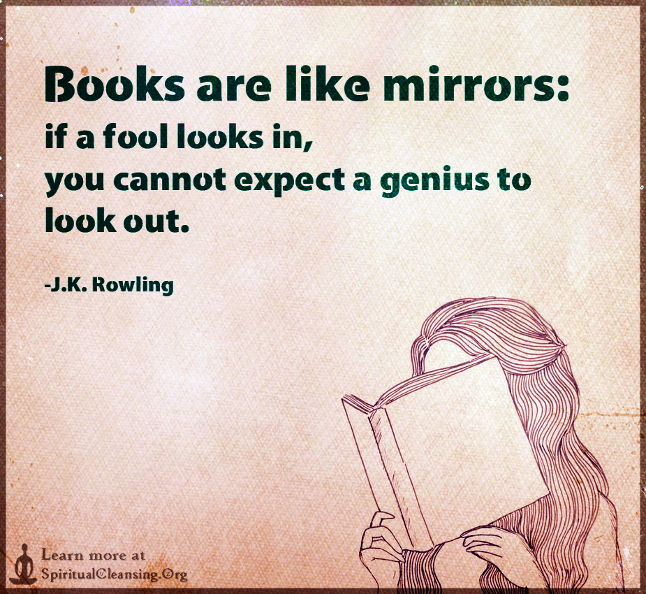 Books are like mirrors - if a fool looks in, you cannot expect a genius to look out.
