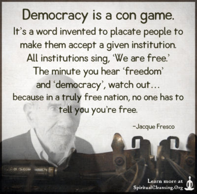 Democracy is a con game. It's a word invented to placate