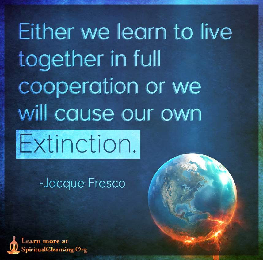 Either we learn to live together in full cooperation or we will cause our own extinction.