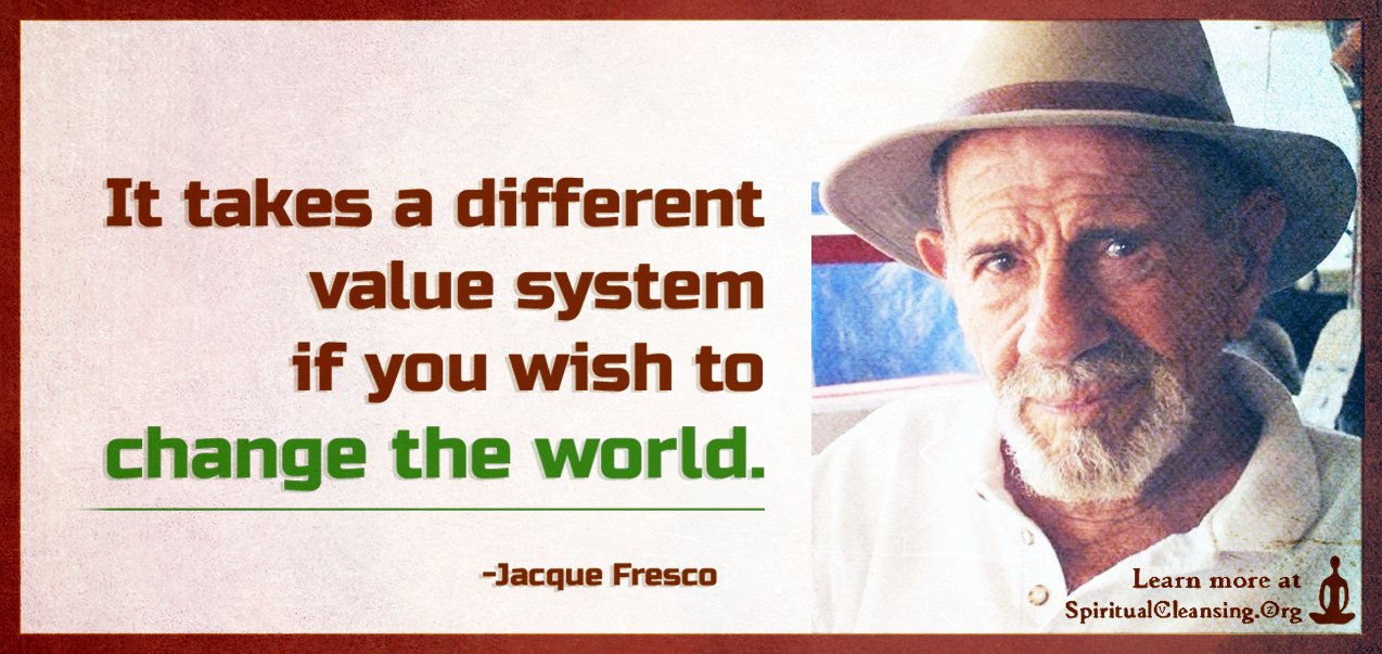It takes a different value system if you wish to change the world.