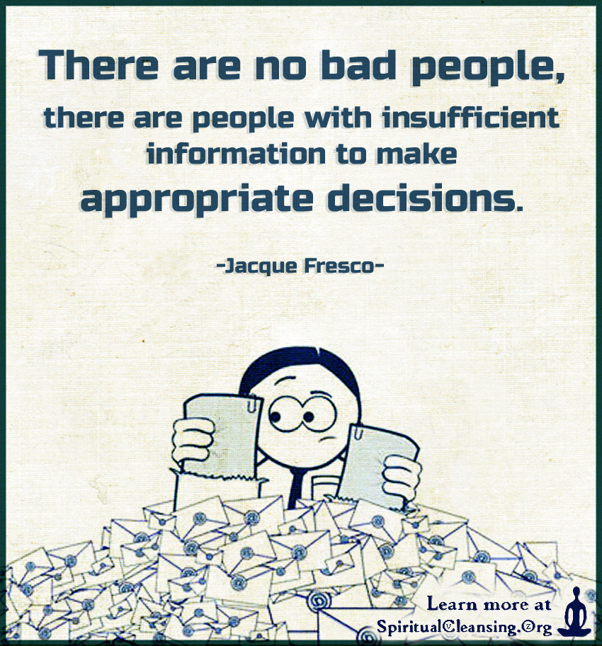 There are no bad people, there are people with insufficient information to make appropriate decisions.