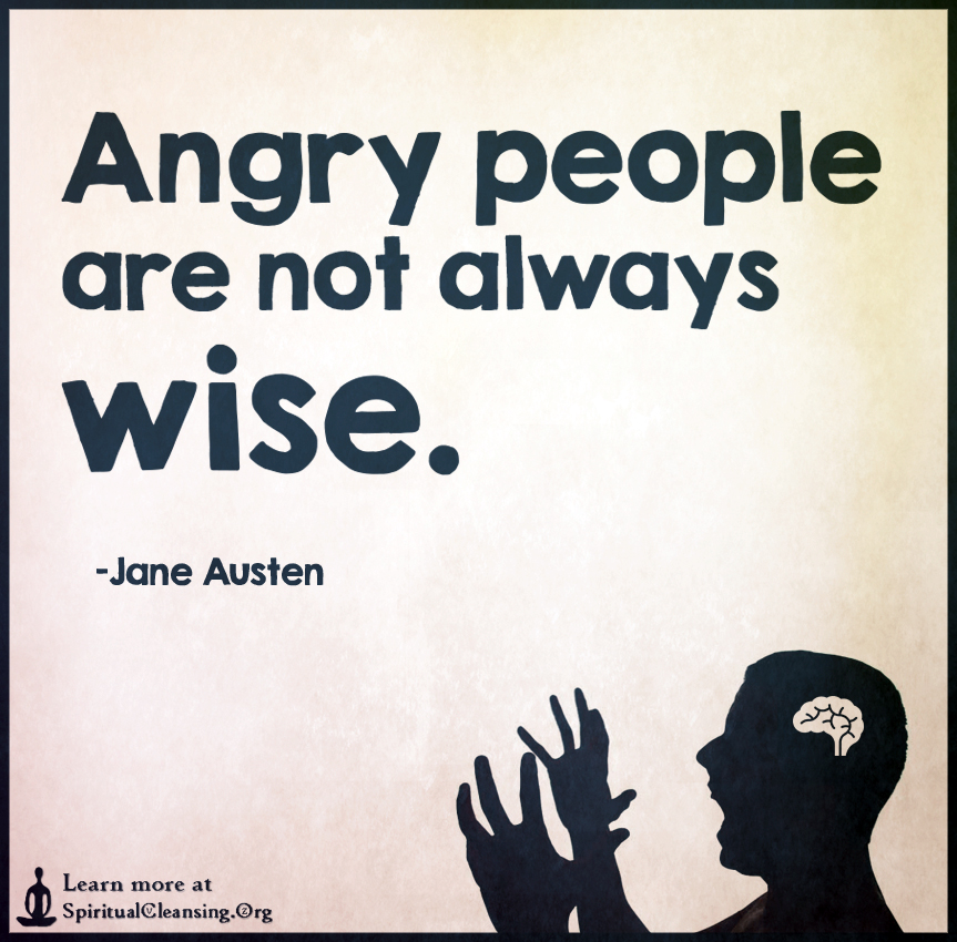 Angry people are not always wise.