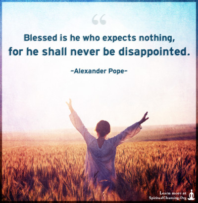 Blessed is he who expects nothing, for he shall never be disappointed.