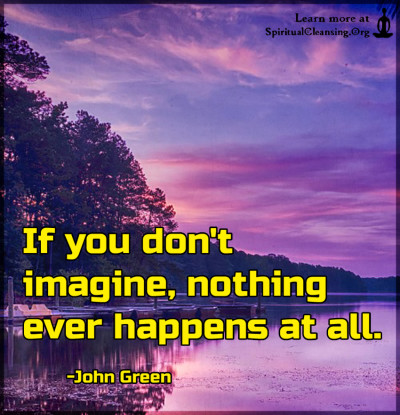 If you don't imagine, nothing ever happens at all.