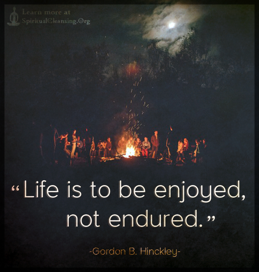 Life is to be enjoyed, not endured.