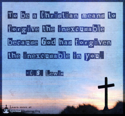 To be a Christian means to forgive the inexcusable because God