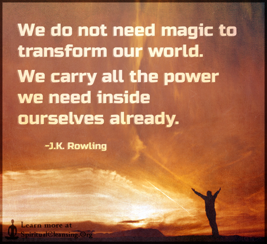 We do not need magic to transform our world. We carry all the power
