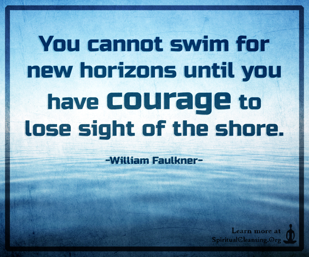 You cannot swim for new horizons until you have courage to lose sight of the shore.