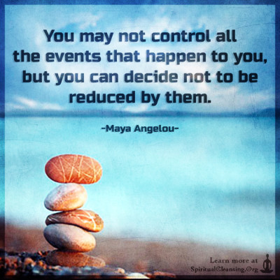 You may not control all the events that happen to you