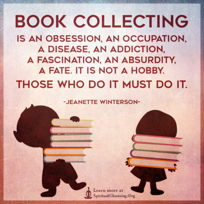Book collecting is an obsession, an occupation, a disease, an addiction