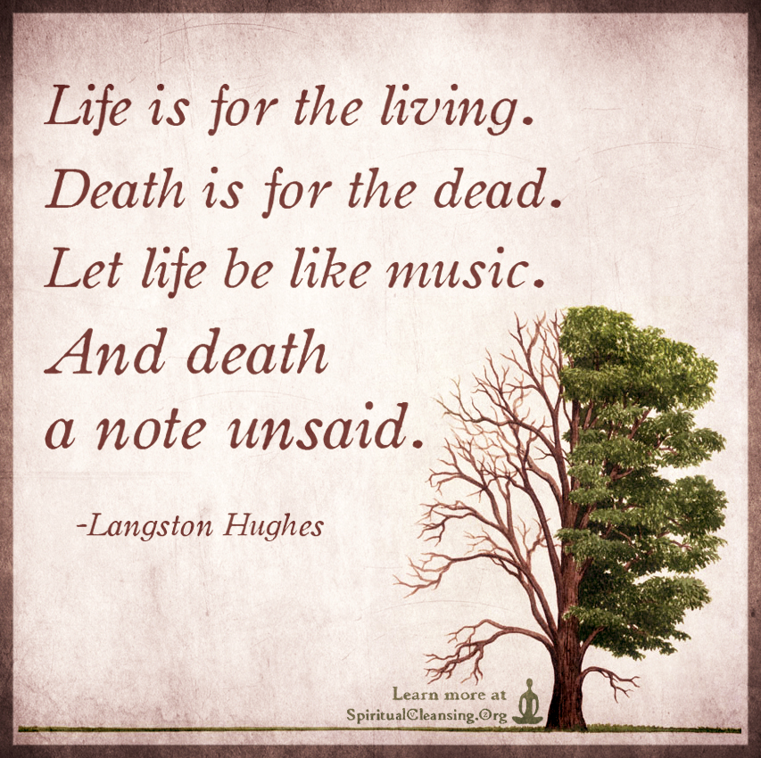 Life is for the living. Death is for the dead
