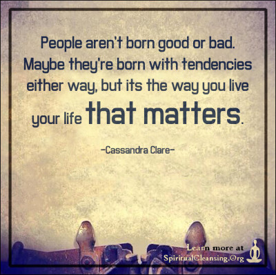 People aren't born good or bad. Maybe they're born with tendencies
