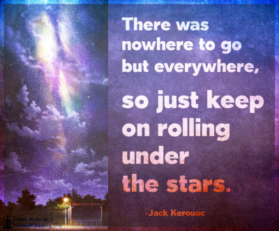 There was nowhere to go but everywhere, so just keep on rolling under the stars.