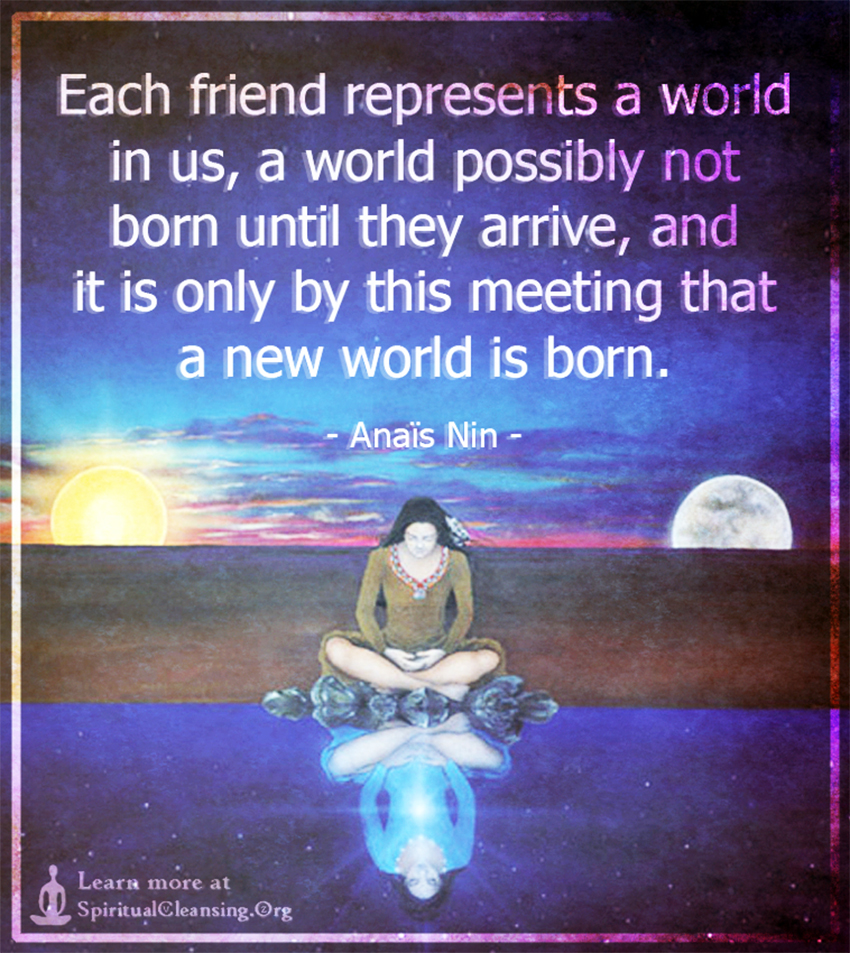 Each friend represents a world in us, a world possibly not born until they arrive
