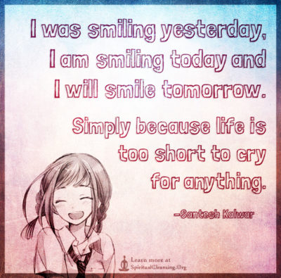 I was smiling yesterday,I am smiling today and I will smile tomorrow.Simply because life is too short to cry for anything.