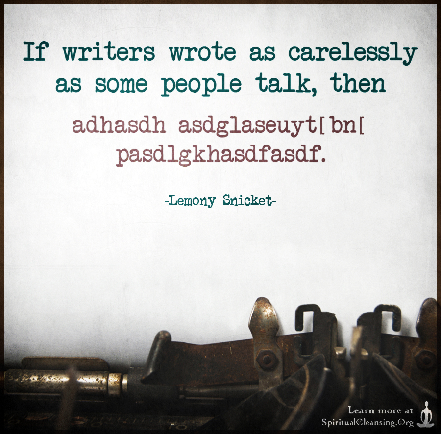 If writers wrote as carelessly as some people talk, then adhasdh