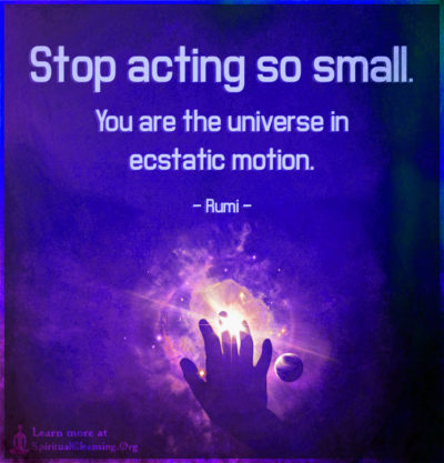 Stop acting so small. You are the universe in ecstatic motion.
