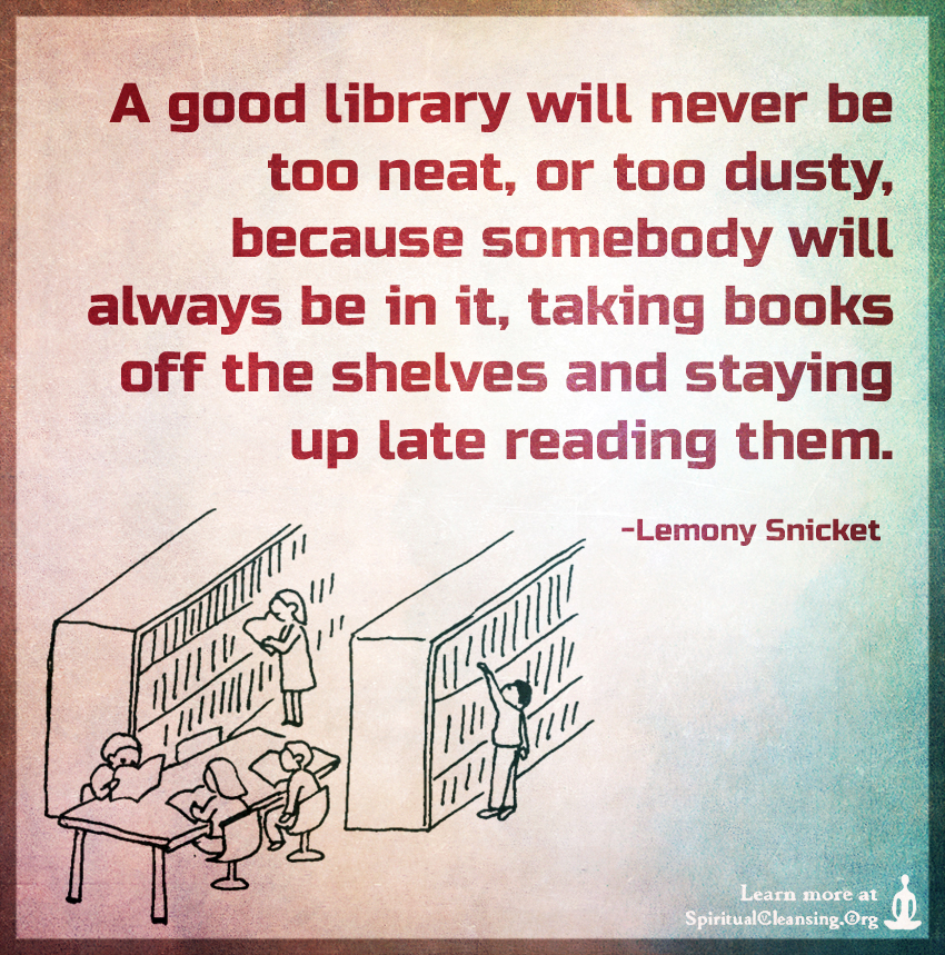 A good library will never be too neat, or too dusty, because somebody will always