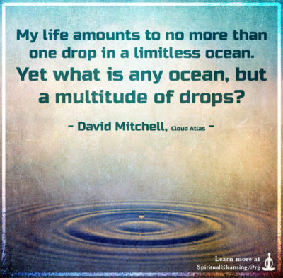 My life amounts to no more than one drop in a limitless ocean. Yet what is any ocean