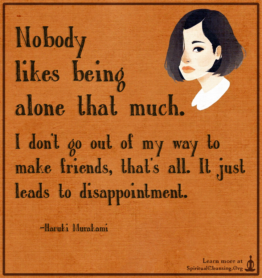 Nobody likes being alone that much. I don't go out of my way to make friends