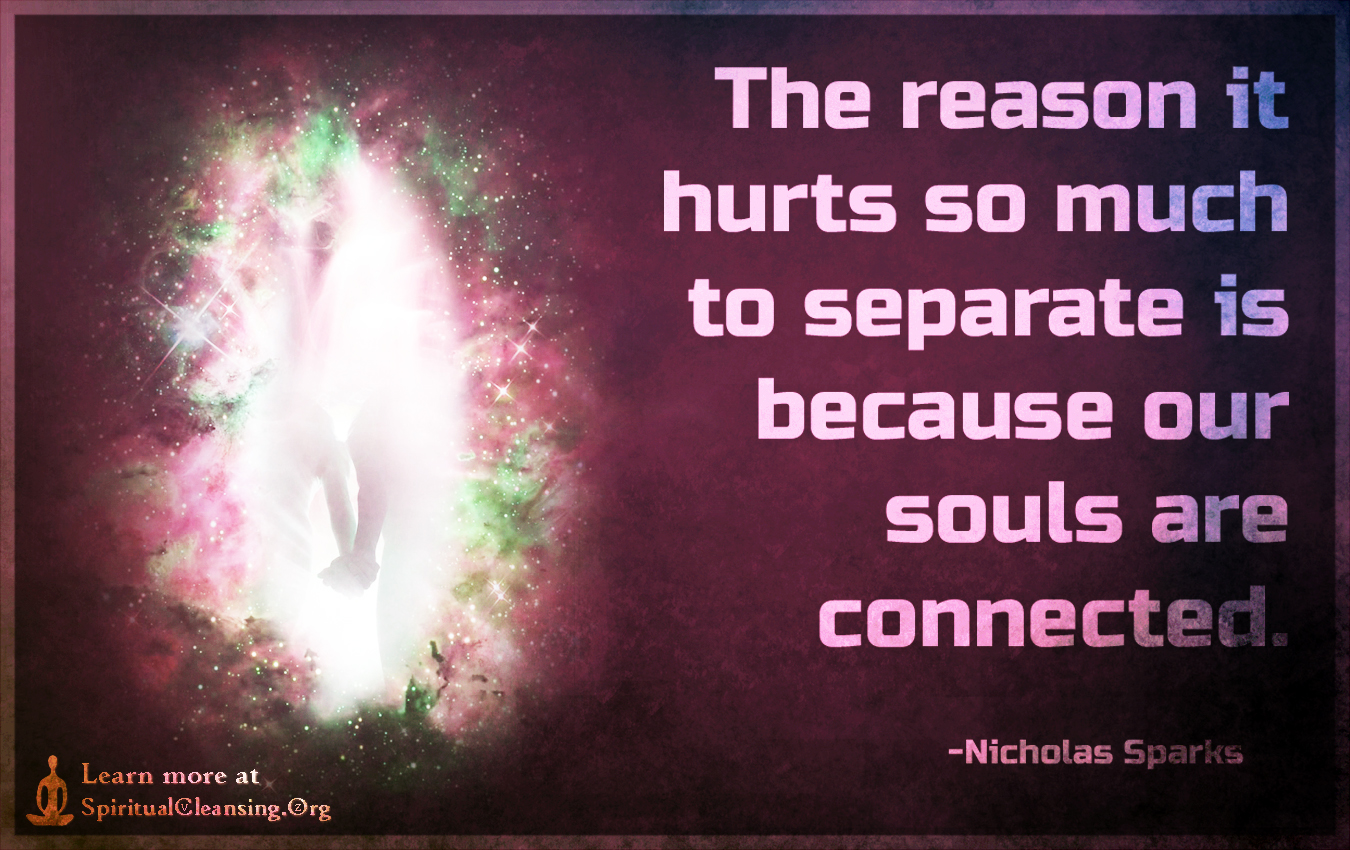 The reason it hurts so much to separate is because our souls are connected.
