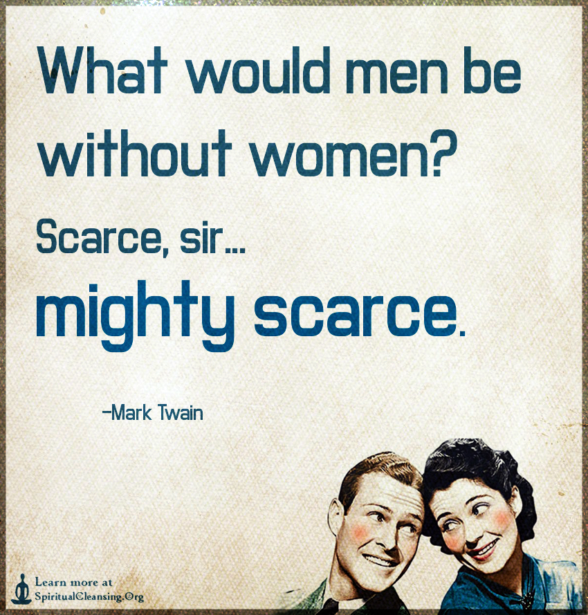 What would men be without women - Scarce, sir...mighty scarce.