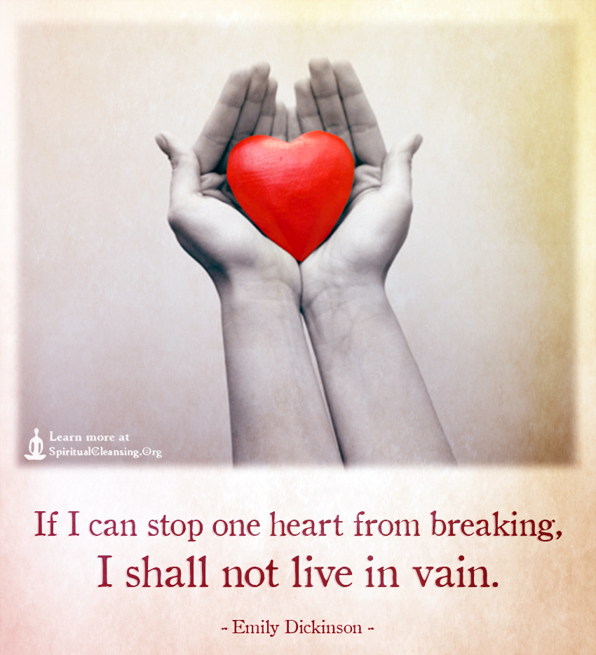 If I can stop one heart from breaking, I shall not live in vain.