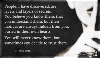 People, I have discovered, are layers and layers of secrets. You believe you know them
