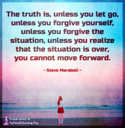 The truth is, unless you let go, unless you forgive yourself, unless you forgive the situation
