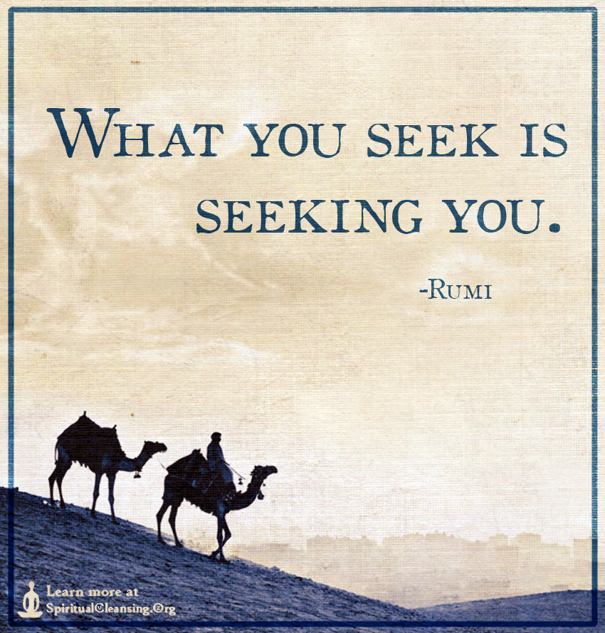 What you seek is seeking you.
