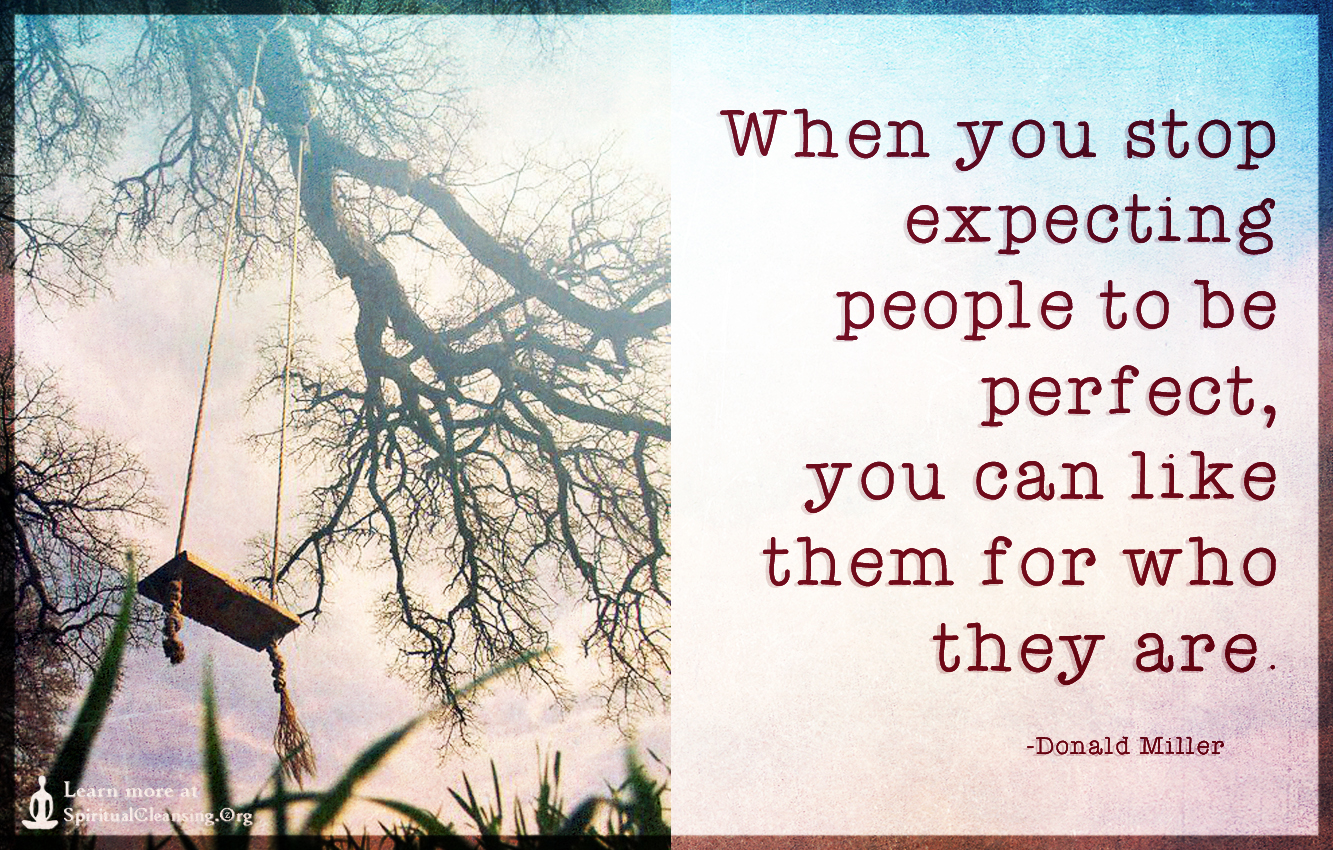 When you stop expecting people to be perfect, you can like them for who they are.