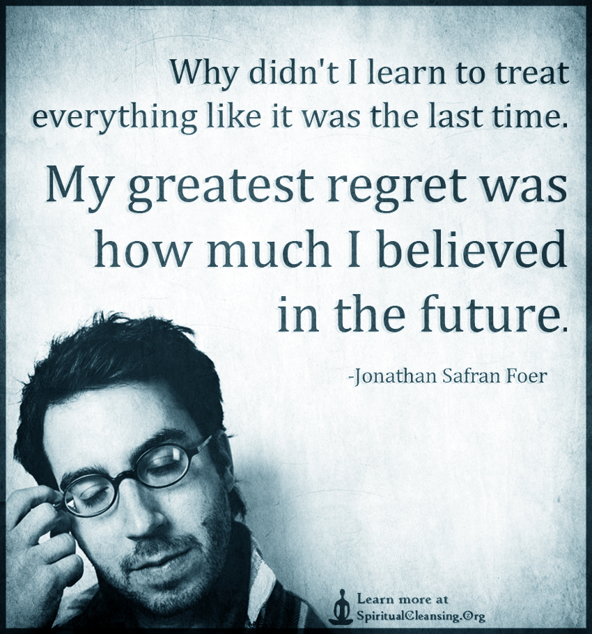 Why didn't I learn to treat everything like it was the last time. My greatest regret was