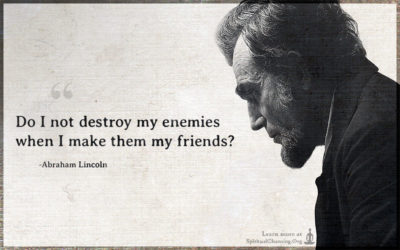 Do I not destroy my enemies when I make them my friends