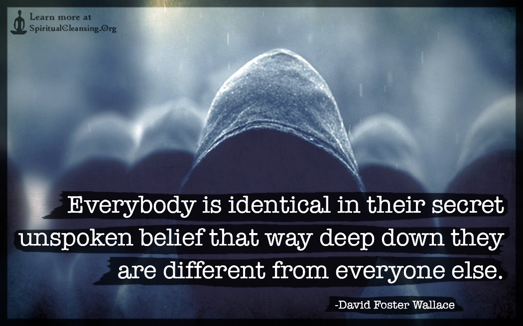 Everybody is identical in their secret unspoken belief that way deep
