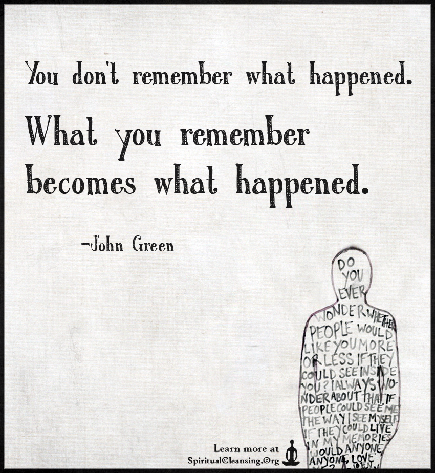 You don't remember what happened. What you remember becomes what happened.