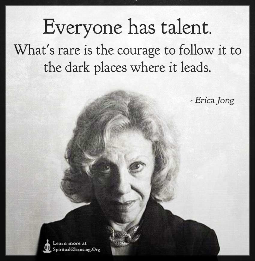 Everyone has talent. What's rare is the courage to follow it to