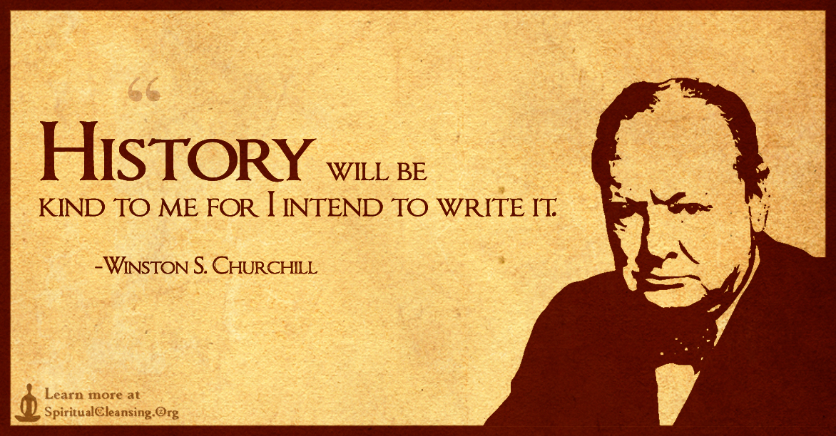 History will be kind to me for I intend to write it.