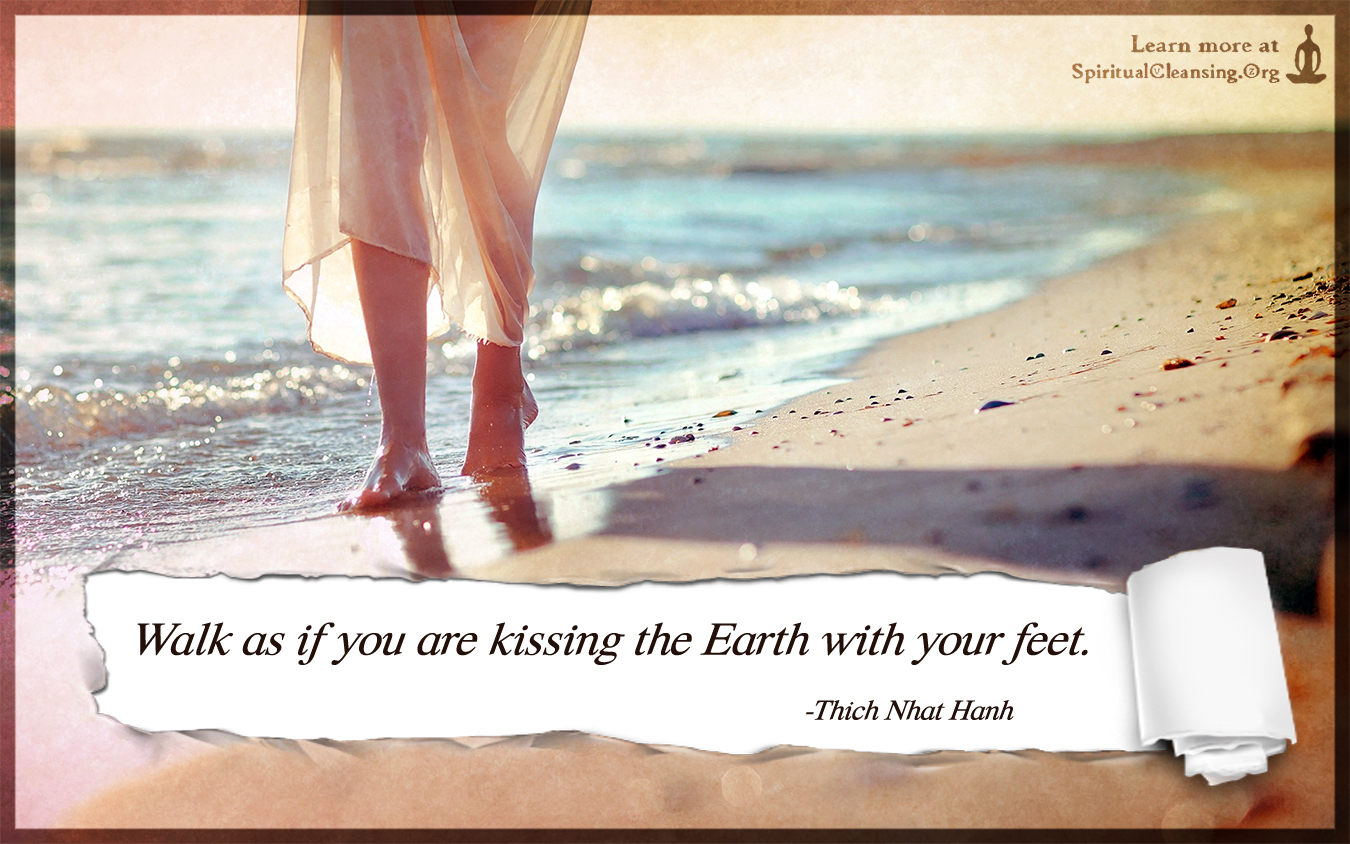 Walk as if you are kissing the Earth with your feet.