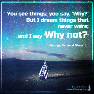 You see things; you say, 'Why?' But I dream things that never were; and I say 'Why not? '