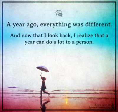 A year ago, everything was different. And now that I look back, I realize that